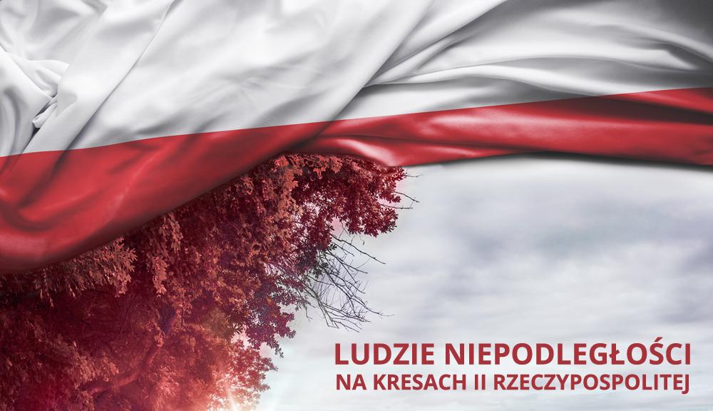 Ludzie Niepodległości na Kresach II Rzeczypospolitej