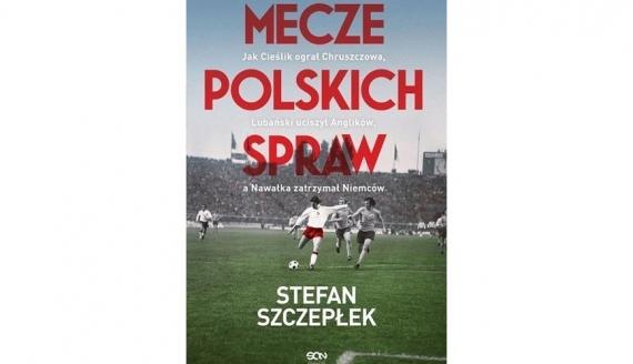 Mecze polskich spraw Stefan Szczepłek